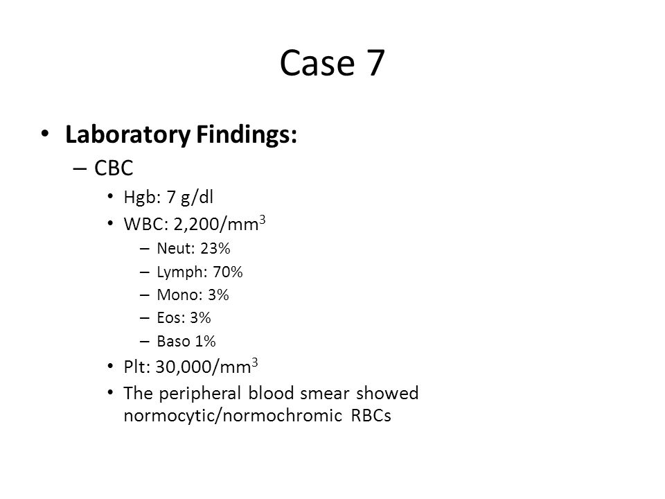 Case 7 Laboratory Findings: CBC Hgb: 7 g/dl WBC: 2,200/mm3