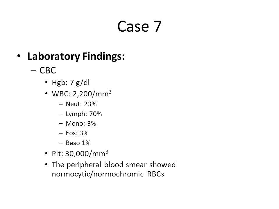 Case 7 Laboratory Findings: CBC Hgb: 7 g/dl WBC: 2,200/mm3