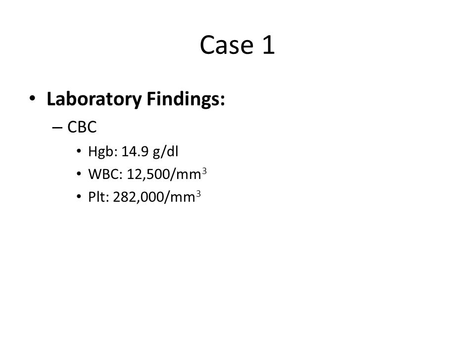 Case 1 Laboratory Findings: CBC Hgb: 14.9 g/dl WBC: 12,500/mm3