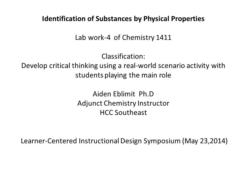 Identification of Substances by Physical Properties Lab work-4 of Chemistry 1411 Classification: Develop critical thinking using a real-world scenario activity with students playing the main role Aiden Eblimit Ph.D Adjunct Chemistry Instructor HCC Southeast Learner-Centered Instructional Design Symposium (May 23,2014)