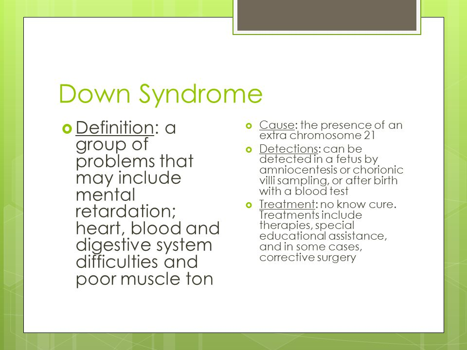 Down Syndrome Definition: a group of problems that may include mental retardation; heart, blood and digestive system difficulties and poor muscle ton.