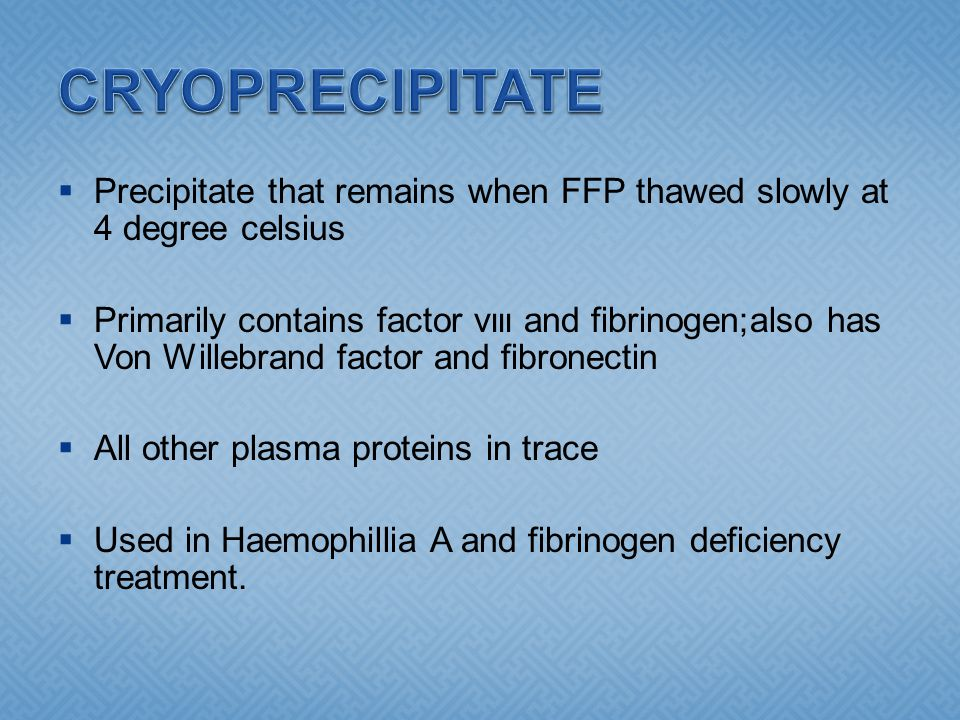 CRYOPRECIPITATE Precipitate that remains when FFP thawed slowly at 4 degree celsius.