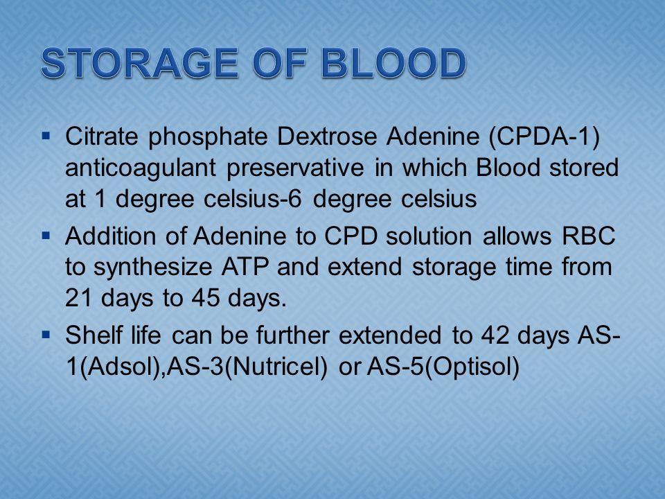 STORAGE OF BLOOD Citrate phosphate Dextrose Adenine (CPDA-1) anticoagulant preservative in which Blood stored at 1 degree celsius-6 degree celsius.