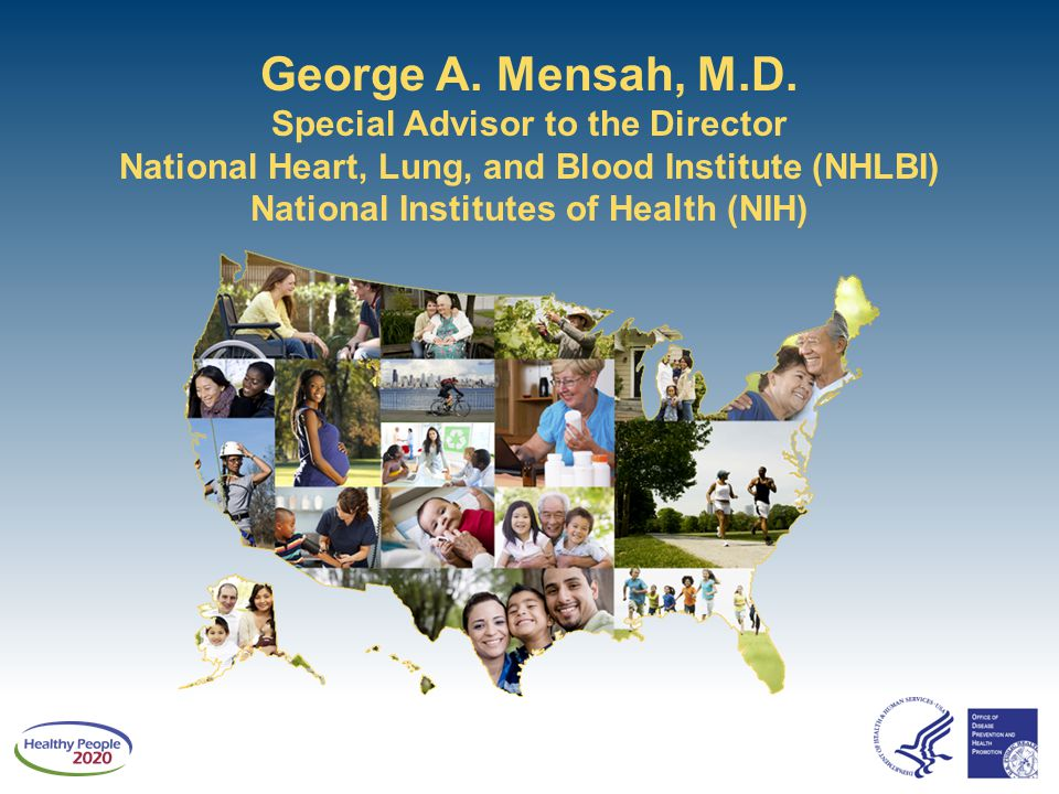 George A. Mensah, M.D. Special Advisor to the Director National Heart, Lung, and Blood Institute (NHLBI) National Institutes of Health (NIH)