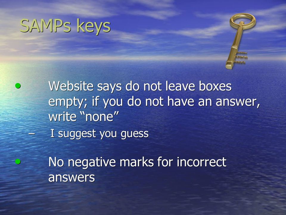 SAMPs keys Website says do not leave boxes empty; if you do not have an answer, write none I suggest you guess.