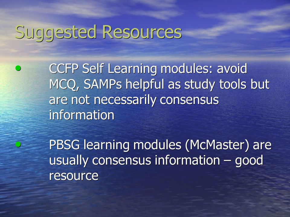 Suggested Resources CCFP Self Learning modules: avoid MCQ, SAMPs helpful as study tools but are not necessarily consensus information.