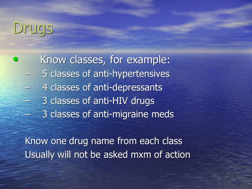 Drugs Know classes, for example: 5 classes of anti-hypertensives