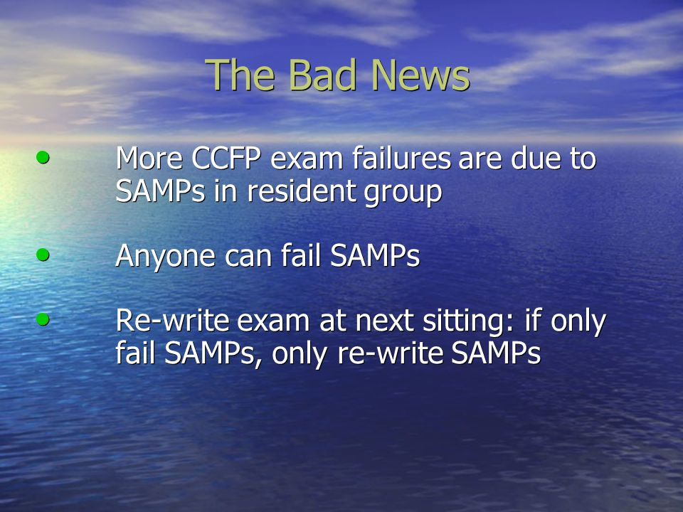 The Bad News More CCFP exam failures are due to SAMPs in resident group. Anyone can fail SAMPs.