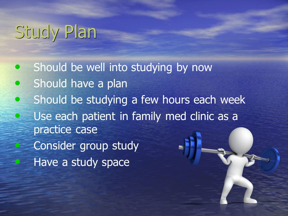 Study Plan Should be well into studying by now Should have a plan