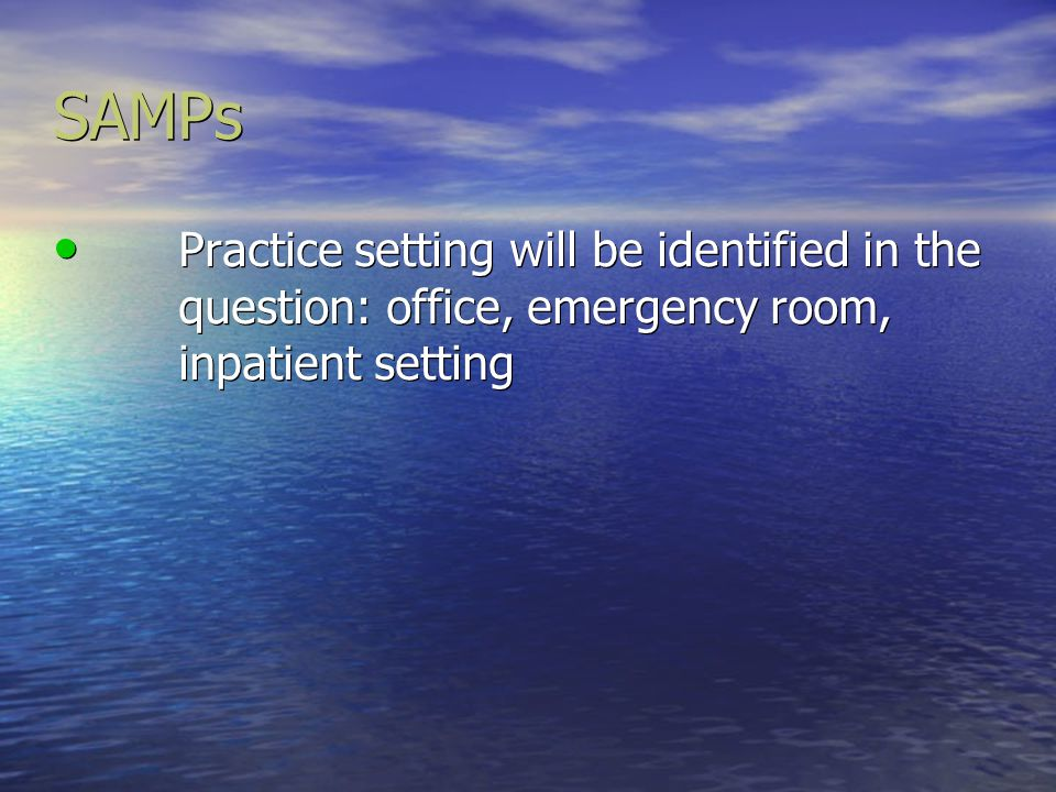 SAMPs Practice setting will be identified in the question: office, emergency room, inpatient setting.