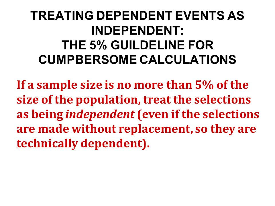 TREATING DEPENDENT EVENTS AS INDEPENDENT: THE 5% GUILDELINE FOR CUMPBERSOME CALCULATIONS