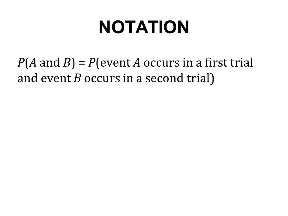 NOTATION P(A and B) = P(event A occurs in a first trial and event B occurs in a second trial)