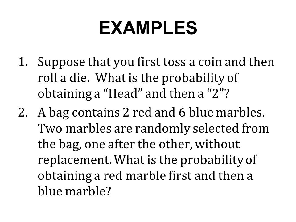 EXAMPLES Suppose that you first toss a coin and then roll a die. What is the probability of obtaining a Head and then a 2