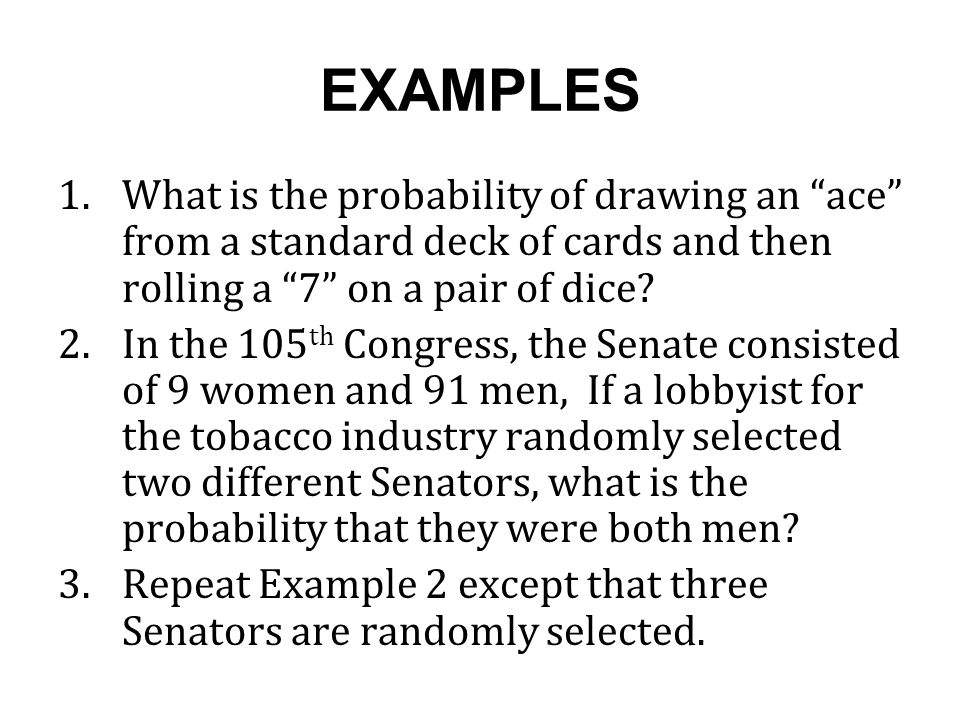 EXAMPLES What is the probability of drawing an ace from a standard deck of cards and then rolling a 7 on a pair of dice