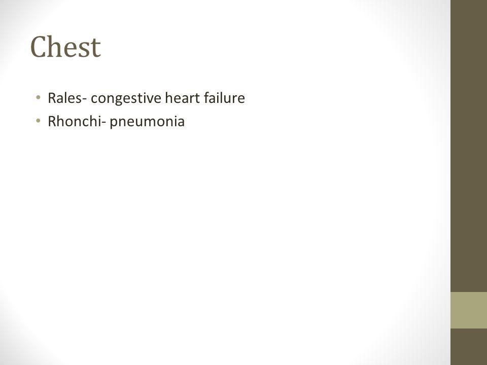 Chest Rales- congestive heart failure Rhonchi- pneumonia