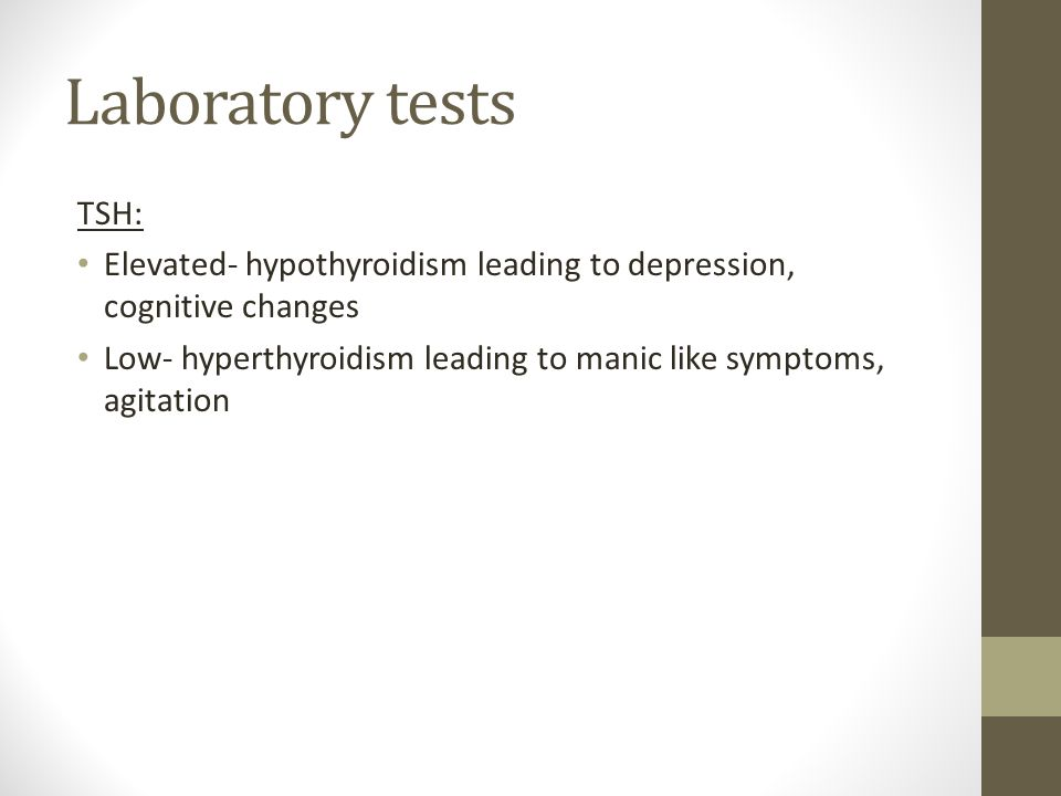 Laboratory tests TSH: Elevated- hypothyroidism leading to depression, cognitive changes.