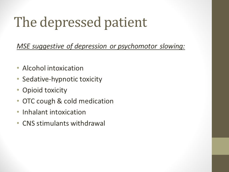 The depressed patient MSE suggestive of depression or psychomotor slowing: Alcohol intoxication. Sedative-hypnotic toxicity.