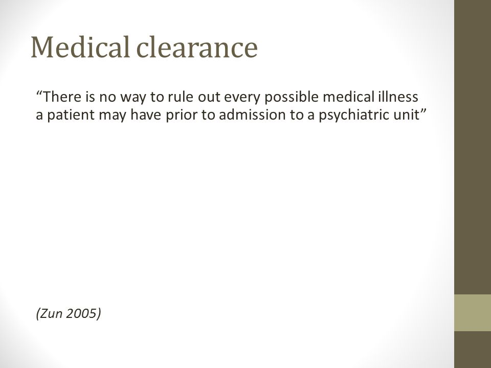 Medical clearance There is no way to rule out every possible medical illness a patient may have prior to admission to a psychiatric unit