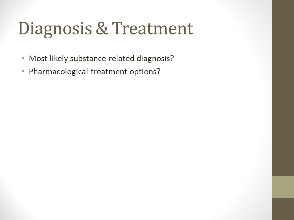 Diagnosis & Treatment Most likely substance related diagnosis