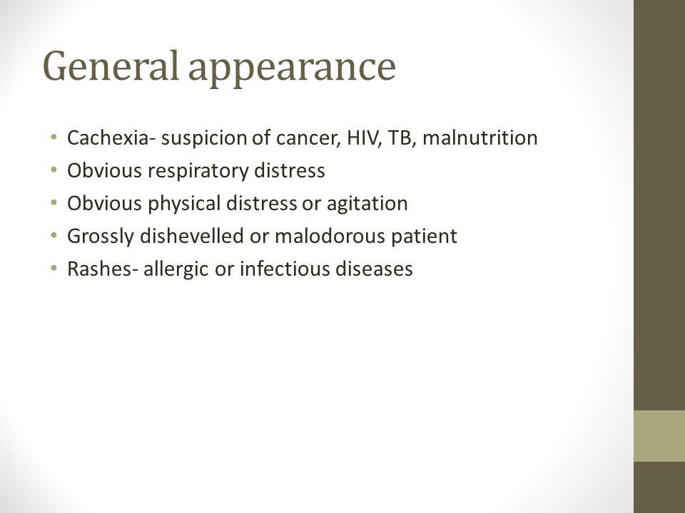 General appearance Cachexia- suspicion of cancer, HIV, TB, malnutrition. Obvious respiratory distress.