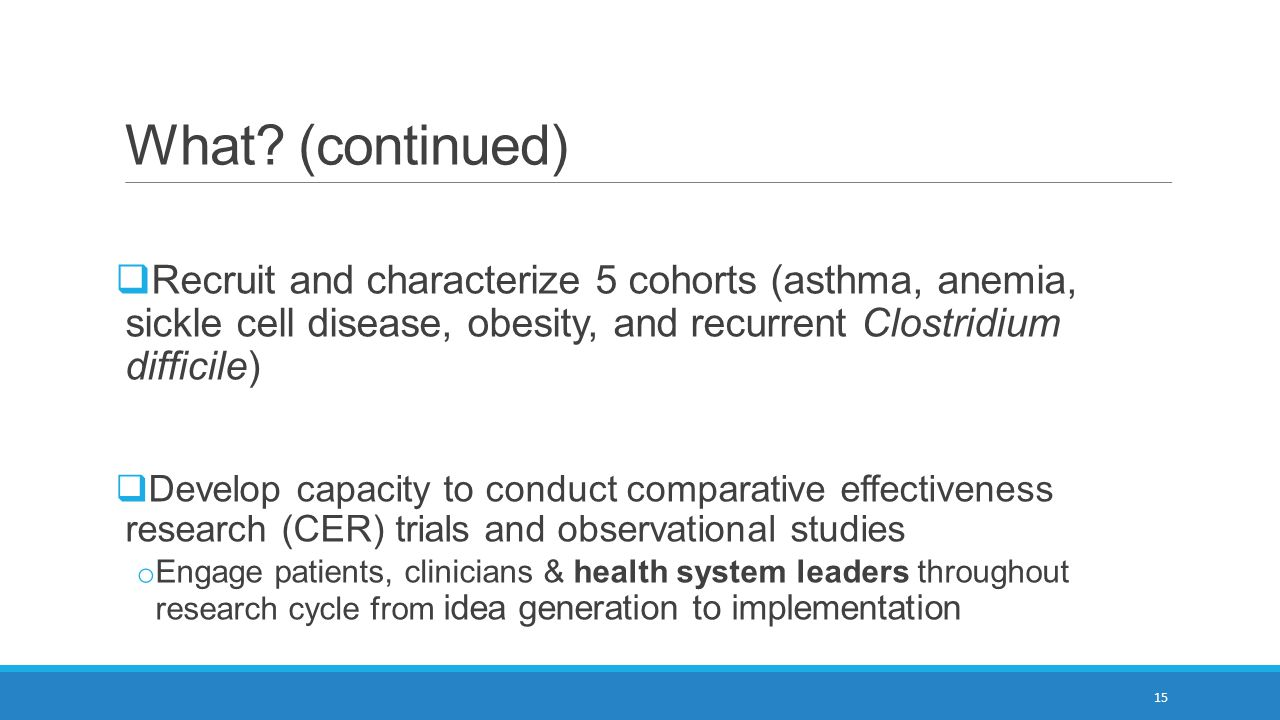 What (continued) Recruit and characterize 5 cohorts (asthma, anemia, sickle cell disease, obesity, and recurrent Clostridium difficile)