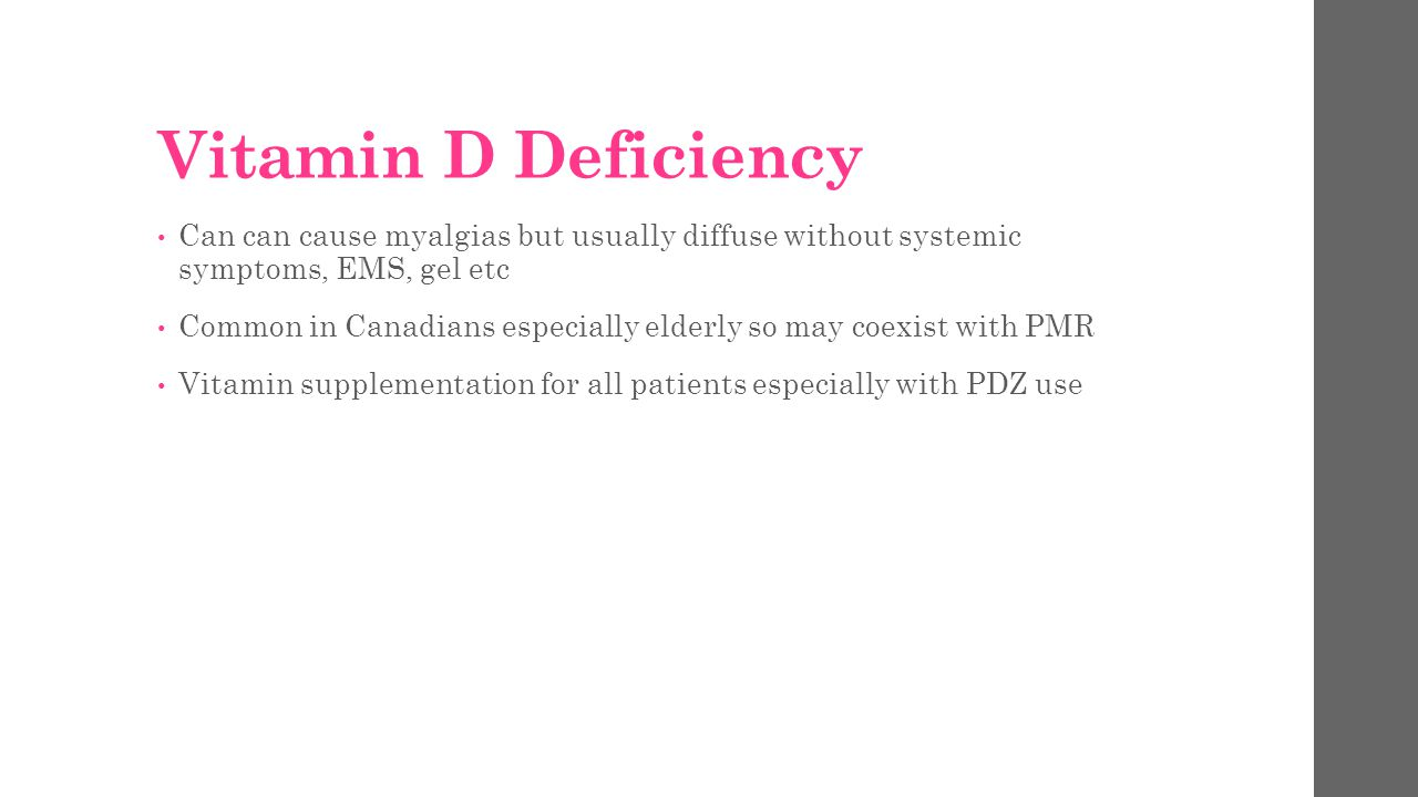 Vitamin D Deficiency Can can cause myalgias but usually diffuse without systemic symptoms, EMS, gel etc.