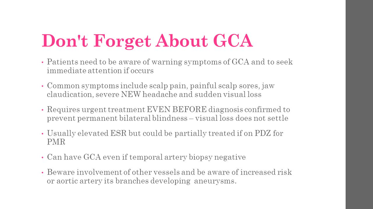 Don t Forget About GCA Patients need to be aware of warning symptoms of GCA and to seek immediate attention if occurs.