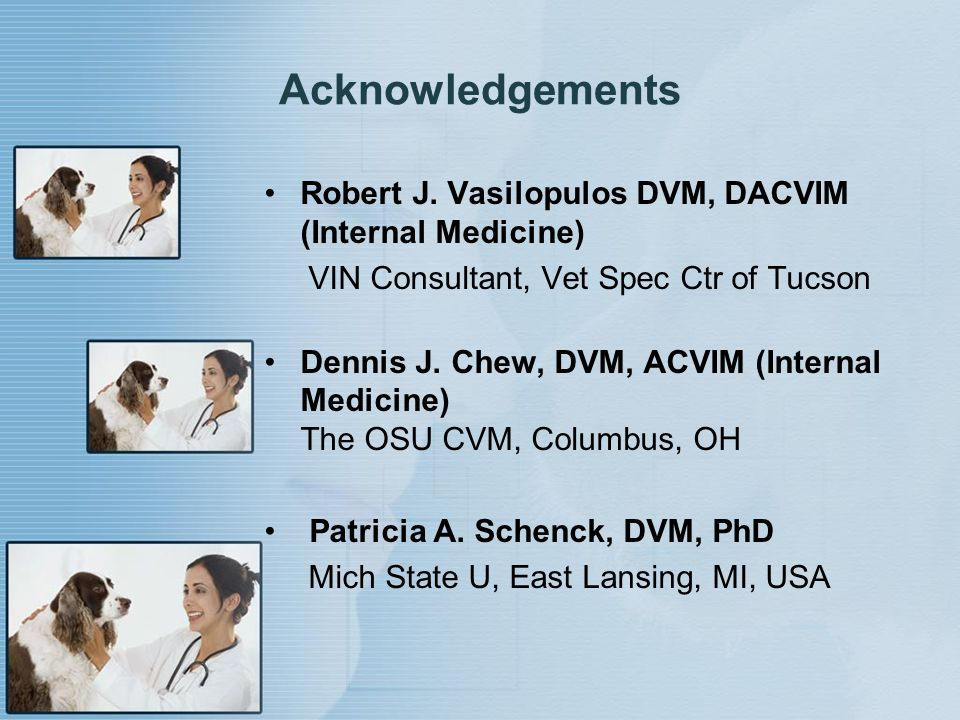Acknowledgements Robert J. Vasilopulos DVM, DACVIM (Internal Medicine)