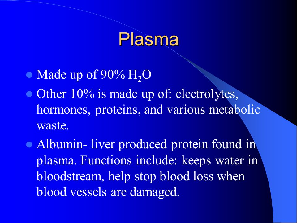Plasma Made up of 90% H2O. Other 10% is made up of: electrolytes, hormones, proteins, and various metabolic waste.