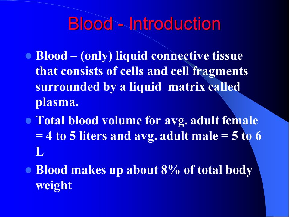Blood - Introduction Blood – (only) liquid connective tissue that consists of cells and cell fragments surrounded by a liquid matrix called plasma.