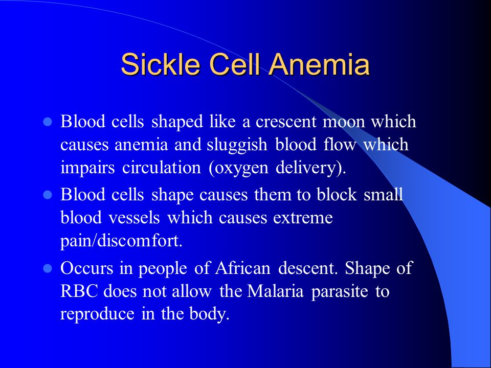 Sickle Cell Anemia Blood cells shaped like a crescent moon which causes anemia and sluggish blood flow which impairs circulation (oxygen delivery).