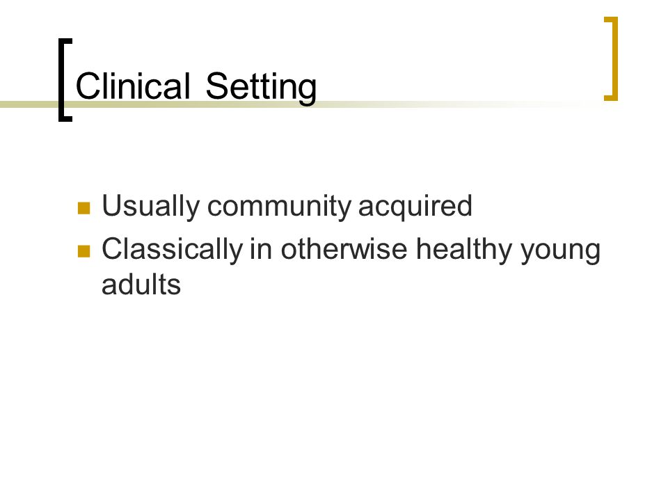 Clinical Setting Usually community acquired
