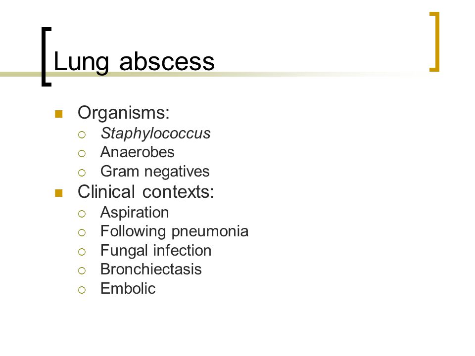 Lung abscess Organisms: Clinical contexts: Staphylococcus Anaerobes
