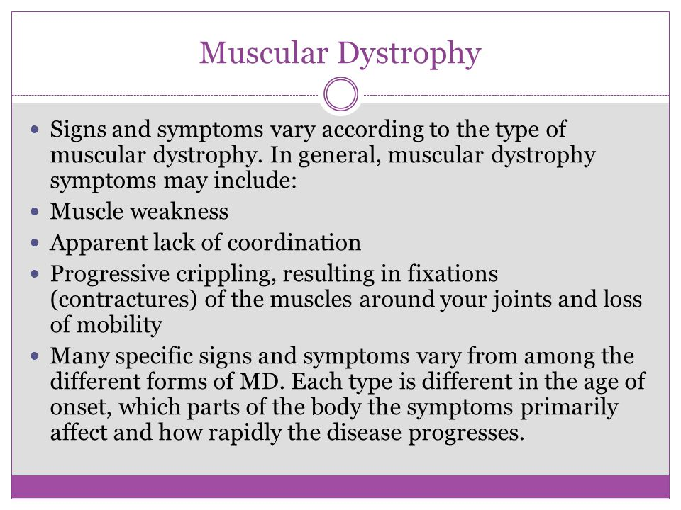Muscular Dystrophy Signs and symptoms vary according to the type of muscular dystrophy. In general, muscular dystrophy symptoms may include: