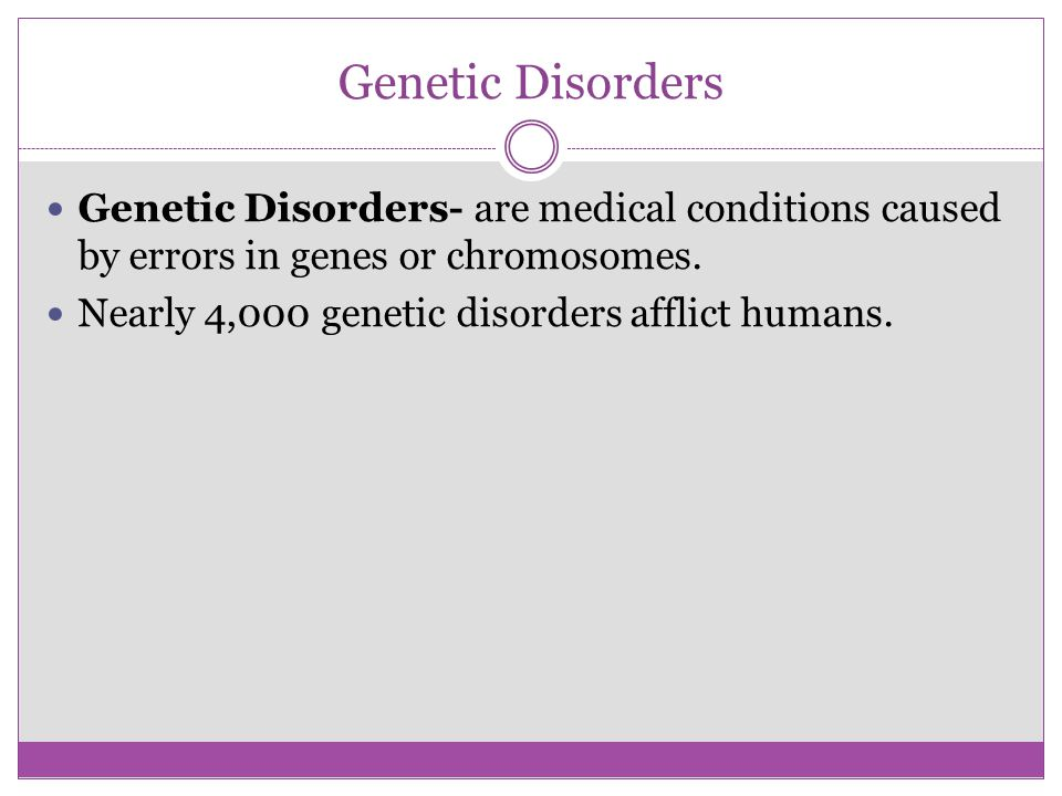 Genetic Disorders Genetic Disorders- are medical conditions caused by errors in genes or chromosomes.
