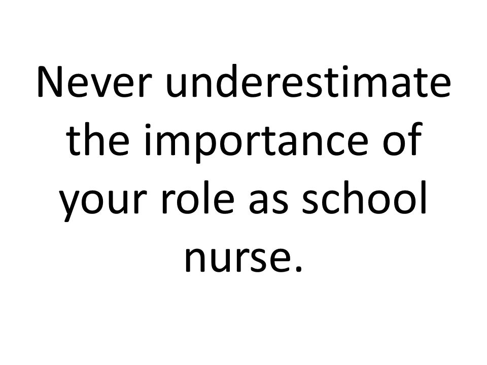 Never underestimate the importance of your role as school nurse.