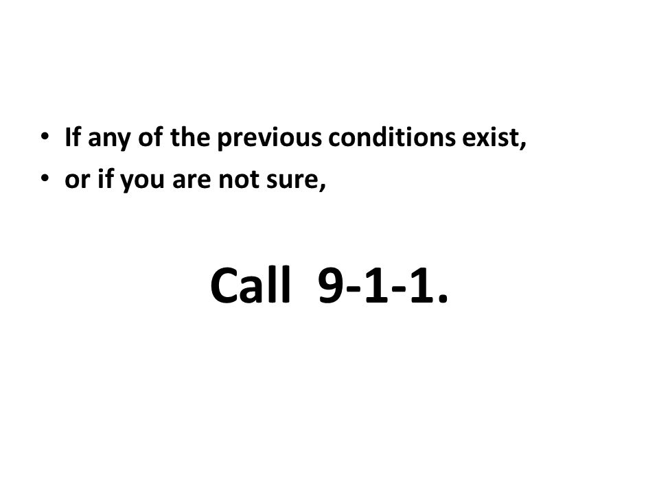 Call 9-1-1. If any of the previous conditions exist,
