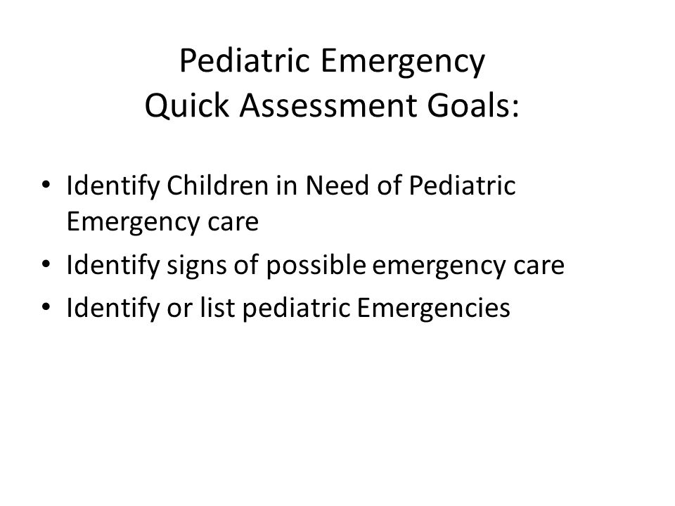 Pediatric Emergency Quick Assessment Goals: