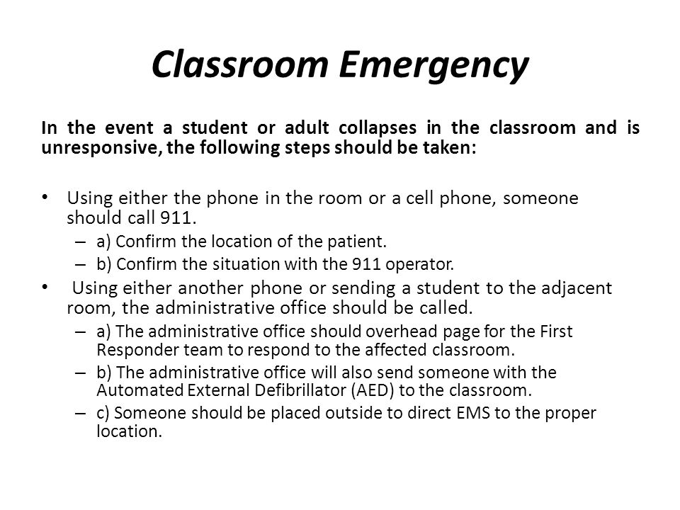 Classroom Emergency In the event a student or adult collapses in the classroom and is unresponsive, the following steps should be taken: