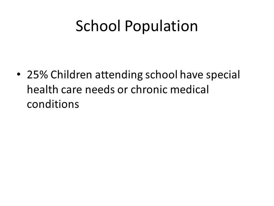 School Population 25% Children attending school have special health care needs or chronic medical conditions.