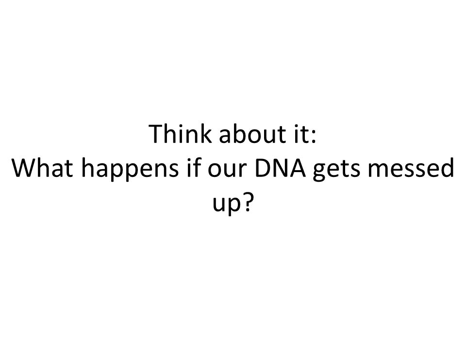 Think about it: What happens if our DNA gets messed up