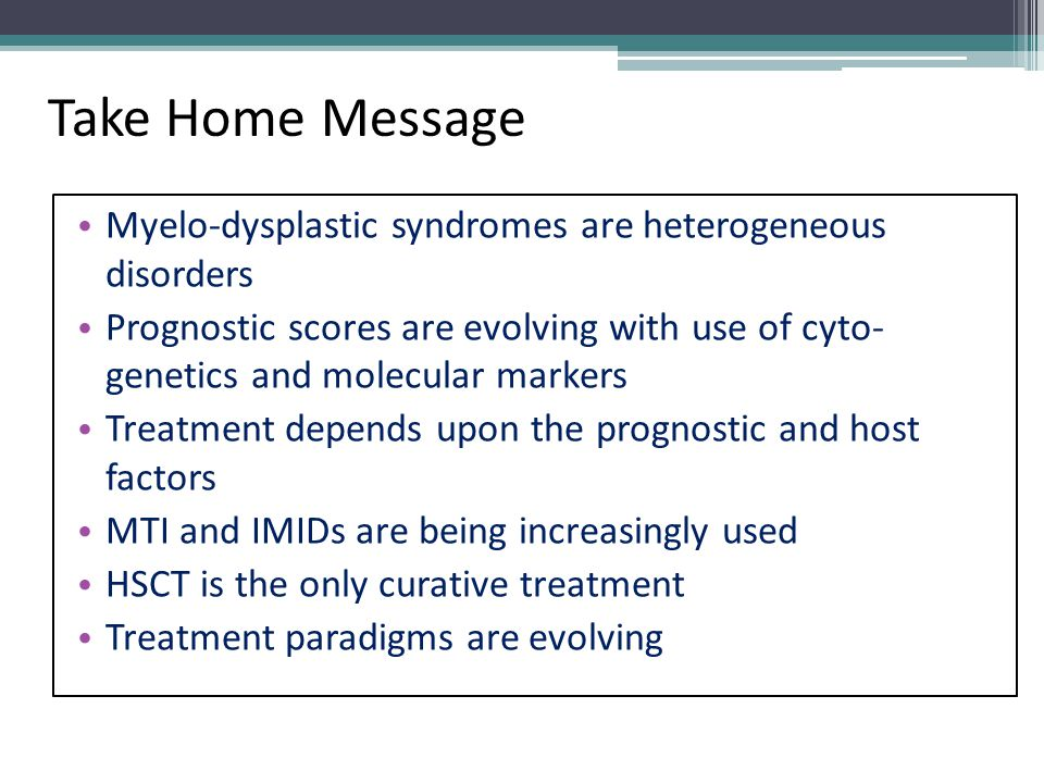 Take Home Message Myelo-dysplastic syndromes are heterogeneous disorders.
