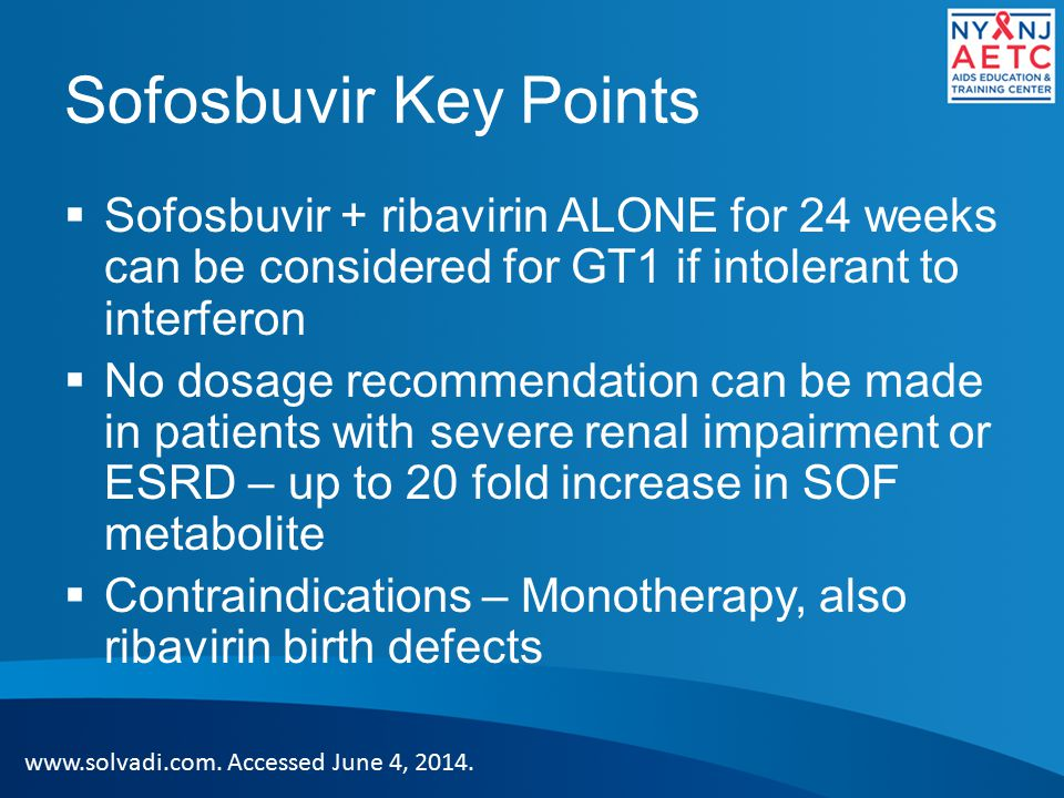 Sofosbuvir Key Points Sofosbuvir + ribavirin ALONE for 24 weeks can be considered for GT1 if intolerant to interferon.