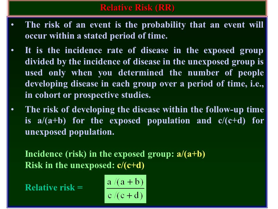 Relative Risk (RR) The risk of an event is the probability that an event will occur within a stated period of time.