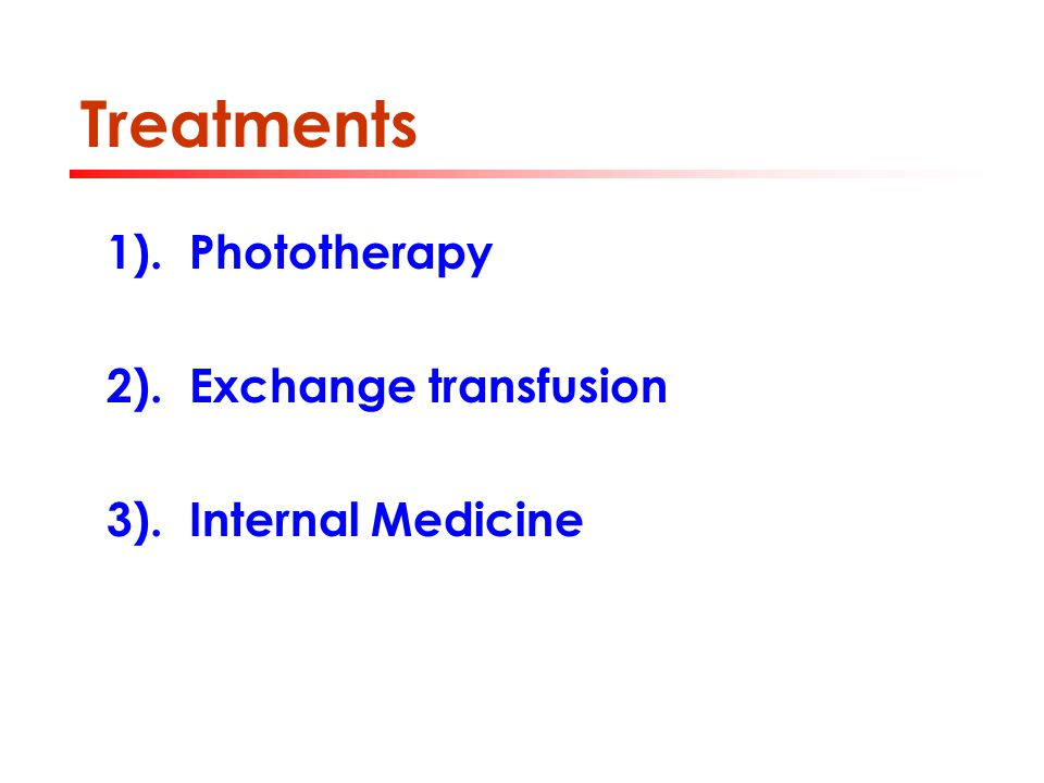 Treatments 1). Phototherapy 2). Exchange transfusion