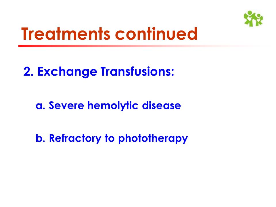 Treatments continued 2. Exchange Transfusions: