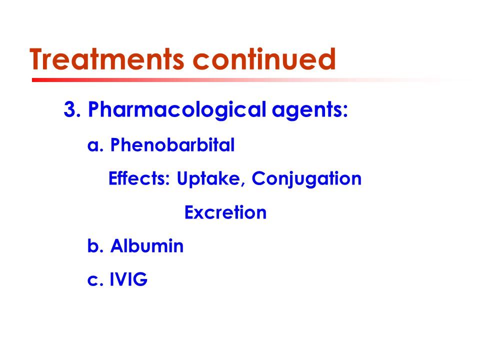 Treatments continued 3. Pharmacological agents: a. Phenobarbital