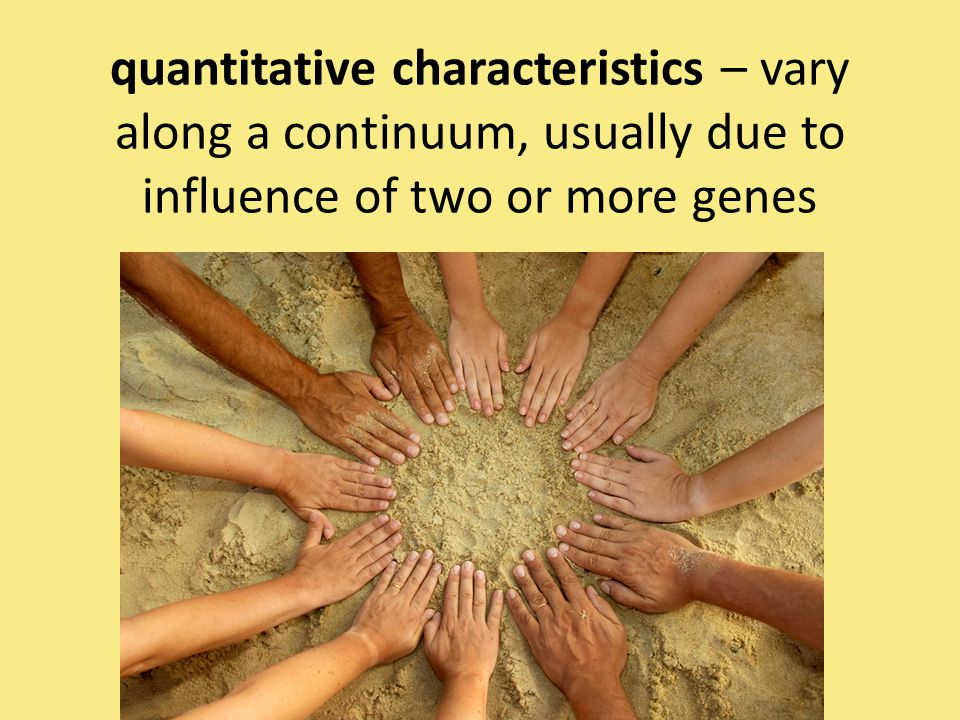 quantitative characteristics – vary along a continuum, usually due to influence of two or more genes