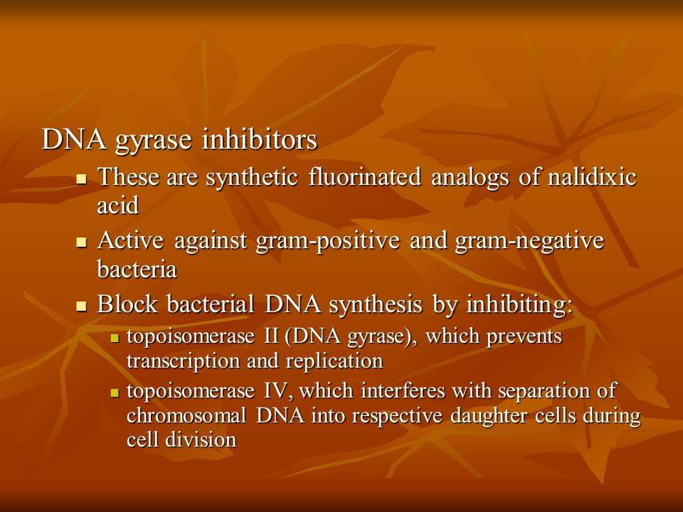DNA gyrase inhibitors These are synthetic fluorinated analogs of nalidixic acid. Active against gram-positive and gram-negative bacteria.