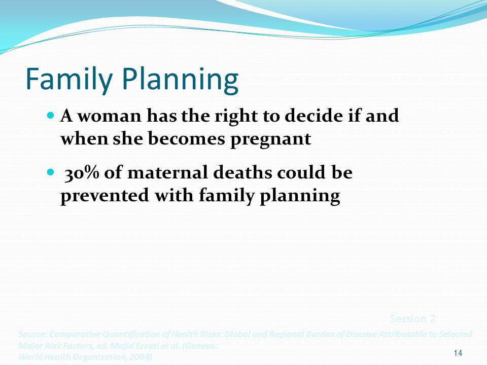 Family Planning A woman has the right to decide if and when she becomes pregnant. 30% of maternal deaths could be prevented with family planning.